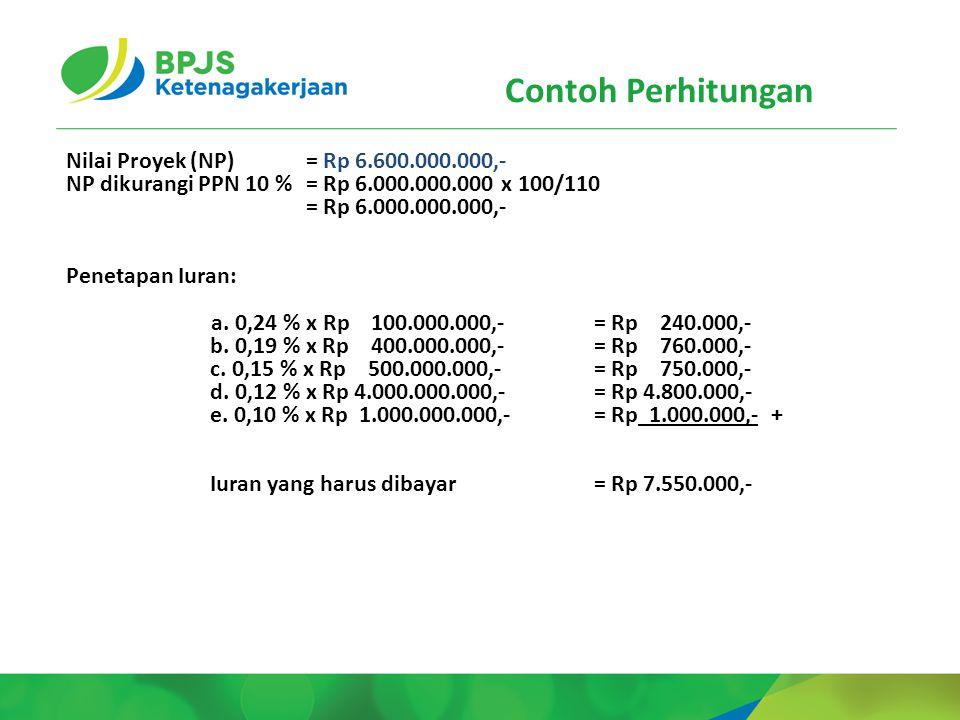 Contoh Perhitungan Nilai Proyek (NP) = Rp 6.600.000.000,- NP dikurangi PPN 10 % = Rp 6.000.000.000 x 100/110 = Rp 6.000.000.000,- Penetapan Iuran: a.