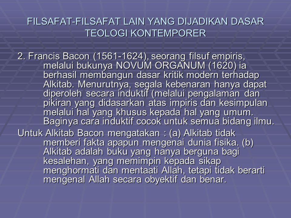 FILSAFAT-FILSAFAT LAIN YANG DIJADIKAN DASAR TEOLOGI KONTEMPORER 2. Francis Bacon (1561-1624), seorang filsuf empiris, melalui bukunya NOVUM ORGANUM (1
