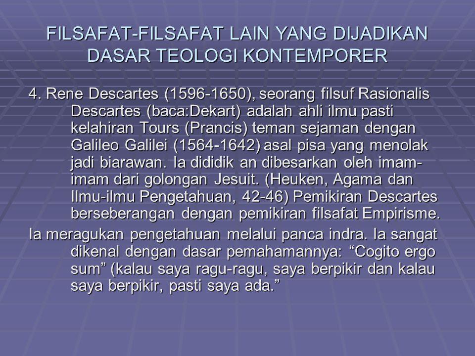 FILSAFAT-FILSAFAT LAIN YANG DIJADIKAN DASAR TEOLOGI KONTEMPORER 4. Rene Descartes (1596-1650), seorang filsuf Rasionalis Descartes (baca:Dekart) adala