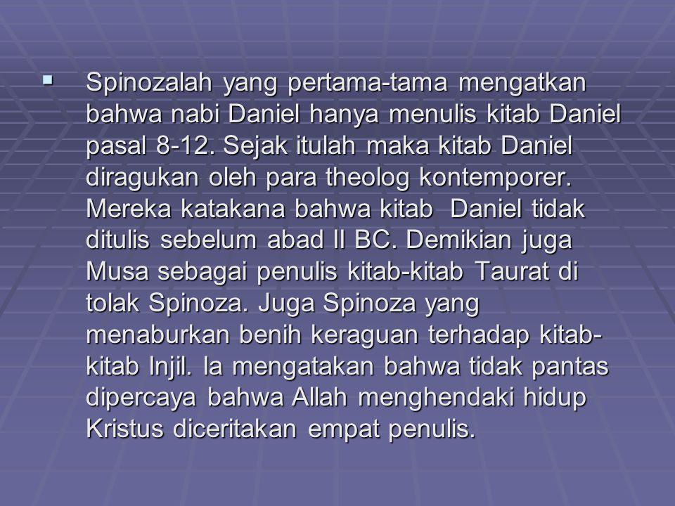  Spinozalah yang pertama-tama mengatkan bahwa nabi Daniel hanya menulis kitab Daniel pasal 8-12. Sejak itulah maka kitab Daniel diragukan oleh para t