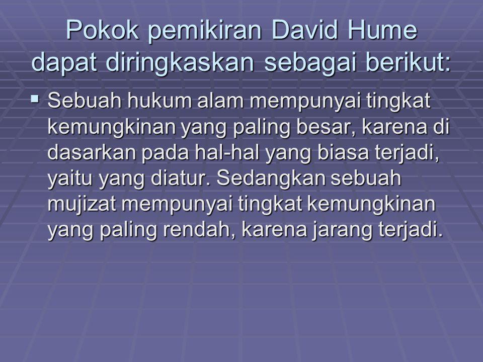 Pokok pemikiran David Hume dapat diringkaskan sebagai berikut:  Sebuah hukum alam mempunyai tingkat kemungkinan yang paling besar, karena di dasarkan pada hal-hal yang biasa terjadi, yaitu yang diatur.