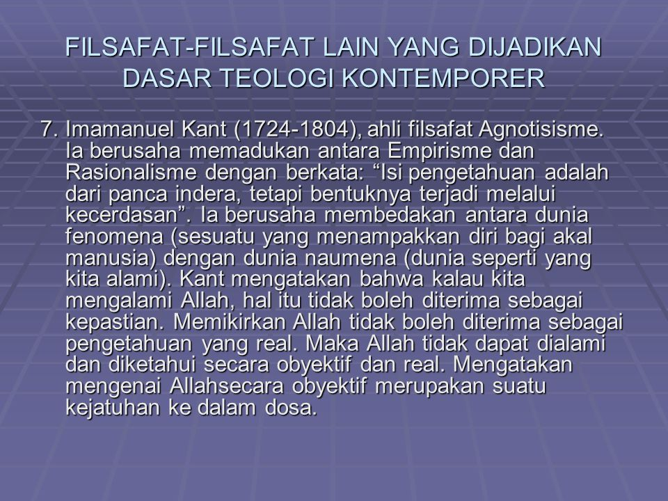 FILSAFAT-FILSAFAT LAIN YANG DIJADIKAN DASAR TEOLOGI KONTEMPORER 7.Imamanuel Kant (1724-1804), ahli filsafat Agnotisisme. Ia berusaha memadukan antara