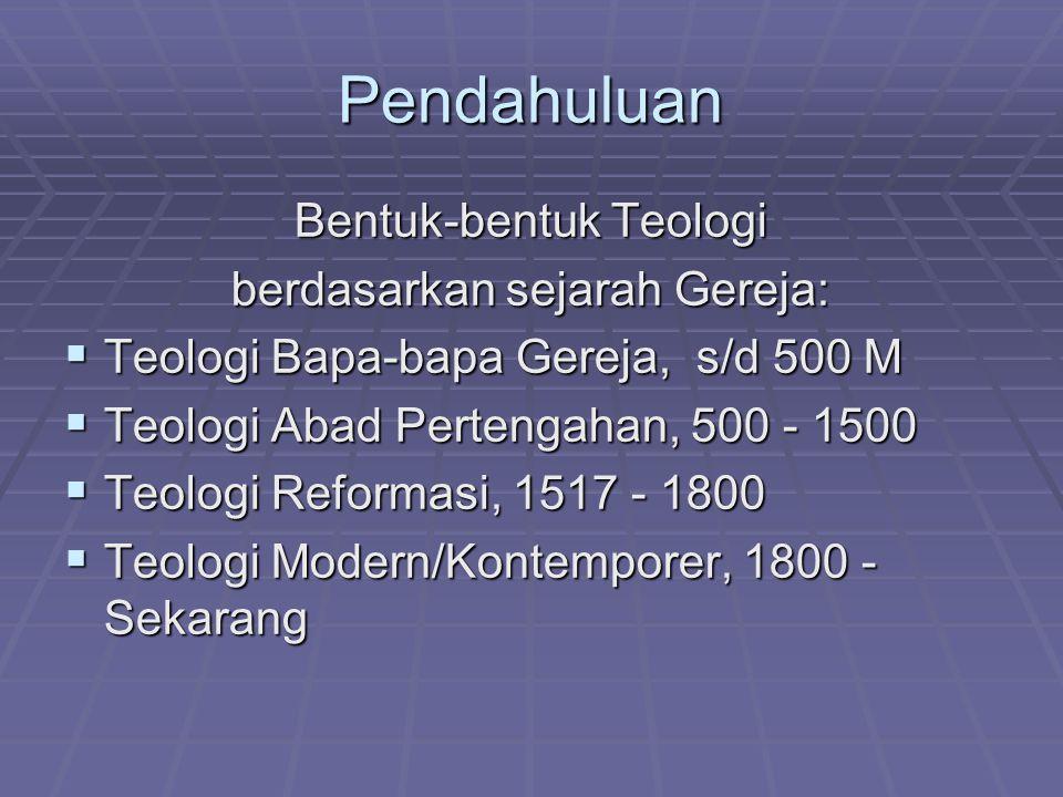 Pendahuluan Bentuk-bentuk Teologi berdasarkan sejarah Gereja:  Teologi Bapa-bapa Gereja, s/d 500 M  Teologi Abad Pertengahan, 500 - 1500  Teologi Reformasi, 1517 - 1800  Teologi Modern/Kontemporer, 1800 - Sekarang