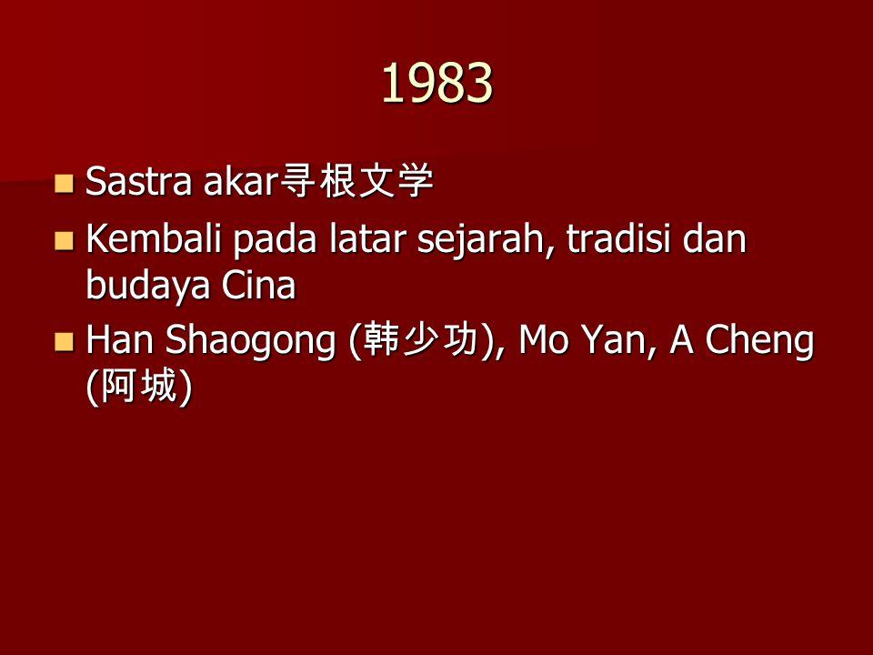 1983 Sastra akar 寻根文学 Sastra akar 寻根文学 Kembali pada latar sejarah, tradisi dan budaya Cina Kembali pada latar sejarah, tradisi dan budaya Cina Han Sha