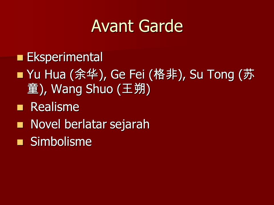 Avant Garde Eksperimental Eksperimental Yu Hua ( 余华 ), Ge Fei ( 格非 ), Su Tong ( 苏 童 ), Wang Shuo ( 王朔 ) Yu Hua ( 余华 ), Ge Fei ( 格非 ), Su Tong ( 苏 童 ), Wang Shuo ( 王朔 ) Realisme Realisme Novel berlatar sejarah Novel berlatar sejarah Simbolisme Simbolisme
