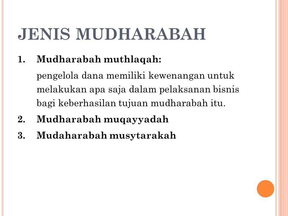 JENIS MUDHARABAH 1.Mudharabah muthlaqah: pengelola dana memiliki kewenangan untuk melakukan apa saja dalam pelaksanan bisnis bagi keberhasilan tujuan
