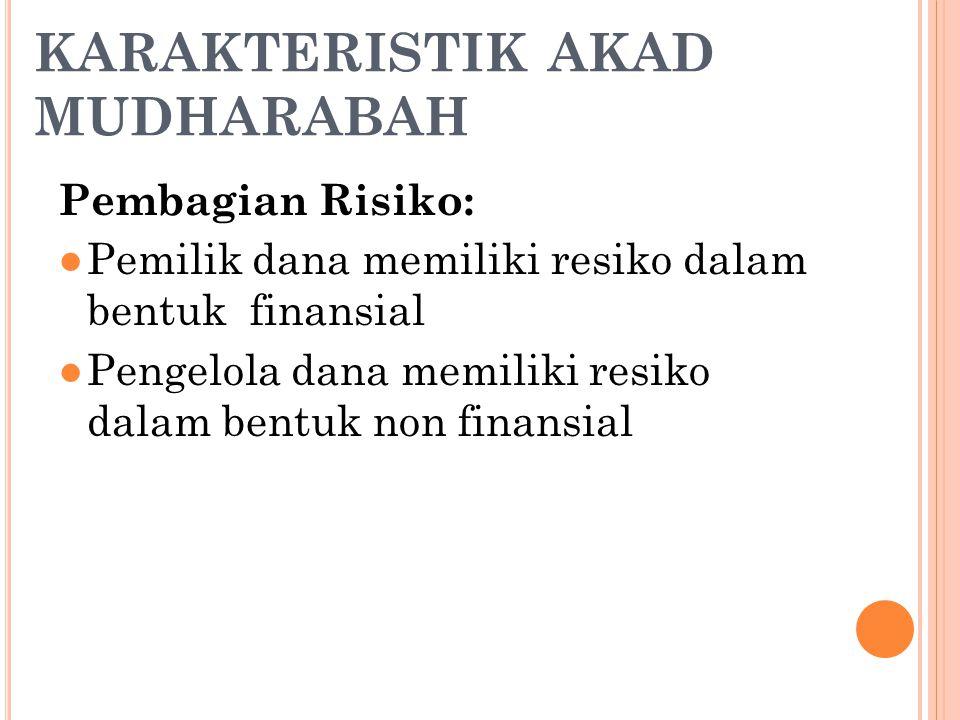 KARAKTERISTIK AKAD MUDHARABAH Pembagian Risiko: ●Pemilik dana memiliki resiko dalam bentuk finansial ●Pengelola dana memiliki resiko dalam bentuk non