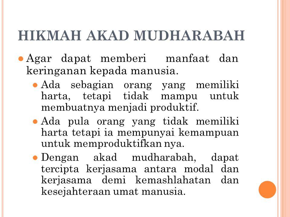 HIKMAH AKAD MUDHARABAH ●Agar dapat memberi manfaat dan keringanan kepada manusia. ●Ada sebagian orang yang memiliki harta, tetapi tidak mampu untuk me