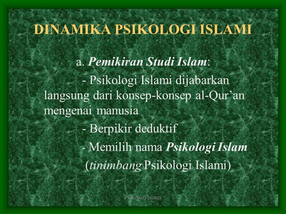 Psikologi Islami DINAMIKA PSIKOLOGI ISLAMI a. Pemikiran Studi Islam: - Psikologi Islami dijabarkan langsung dari konsep-konsep al-Qur'an mengenai manu