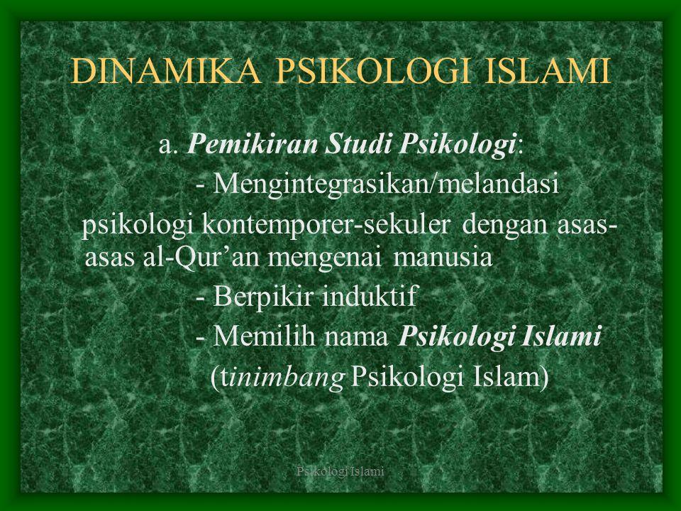 Psikologi Islami DINAMIKA PSIKOLOGI ISLAMI a. Pemikiran Studi Psikologi: - Mengintegrasikan/melandasi psikologi kontemporer-sekuler dengan asas- asas