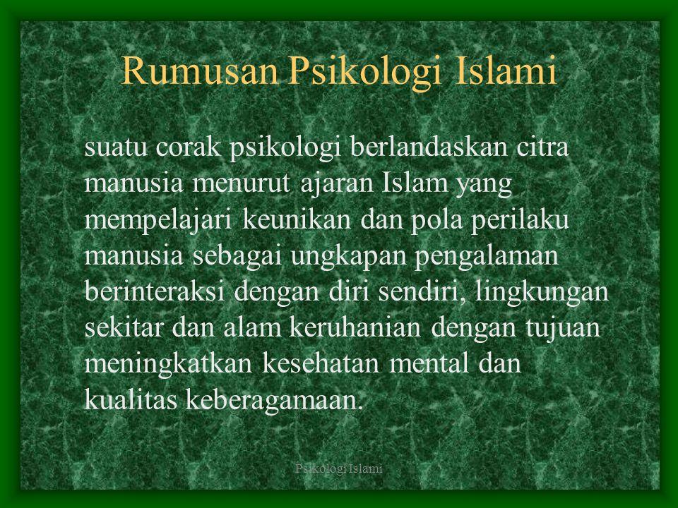 Psikologi Islami Rumusan Psikologi Islami suatu corak psikologi berlandaskan citra manusia menurut ajaran Islam yang mempelajari keunikan dan pola per