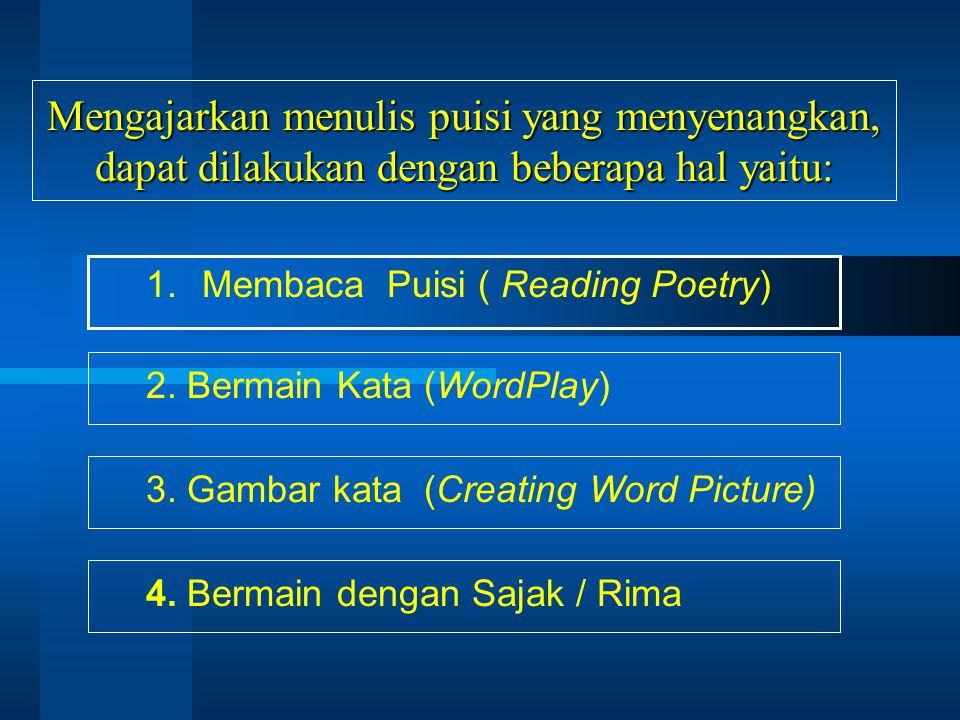 Mengajarkan menulis puisi yang menyenangkan, dapat dilakukan dengan beberapa hal yaitu: 1.Membaca Puisi ( Reading Poetry) 2. Bermain Kata (WordPlay) 3