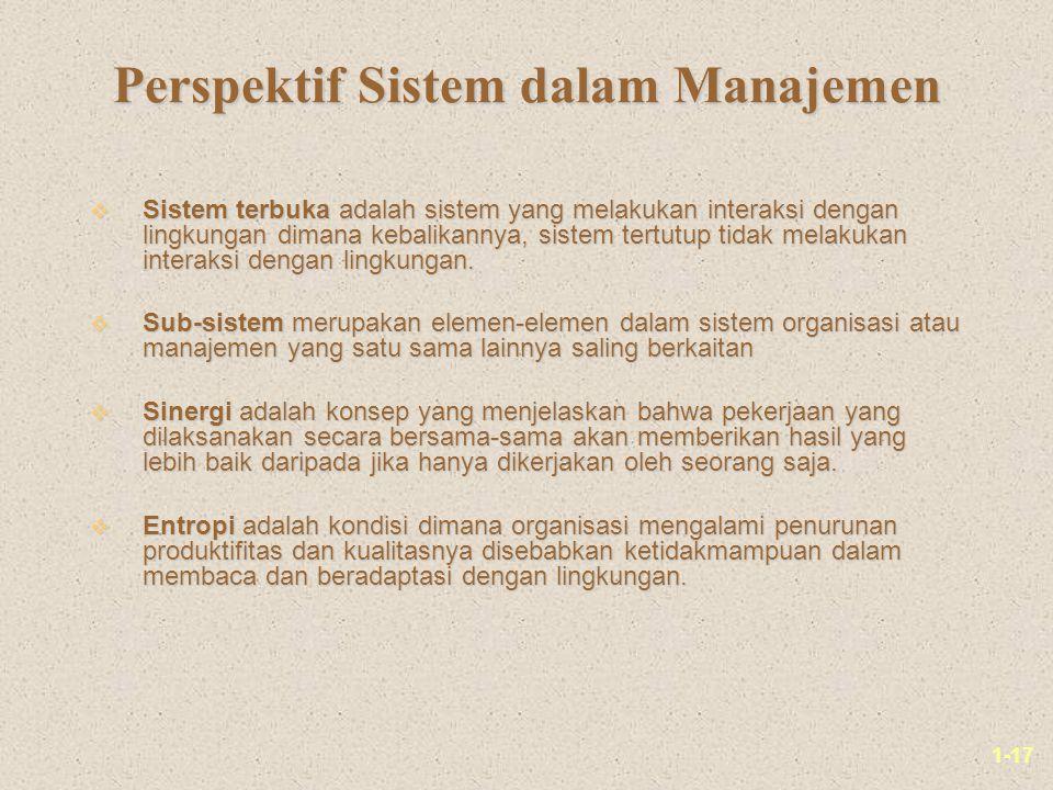 1-17 Perspektif Sistem dalam Manajemen v Sistem terbuka adalah sistem yang melakukan interaksi dengan lingkungan dimana kebalikannya, sistem tertutup tidak melakukan interaksi dengan lingkungan.