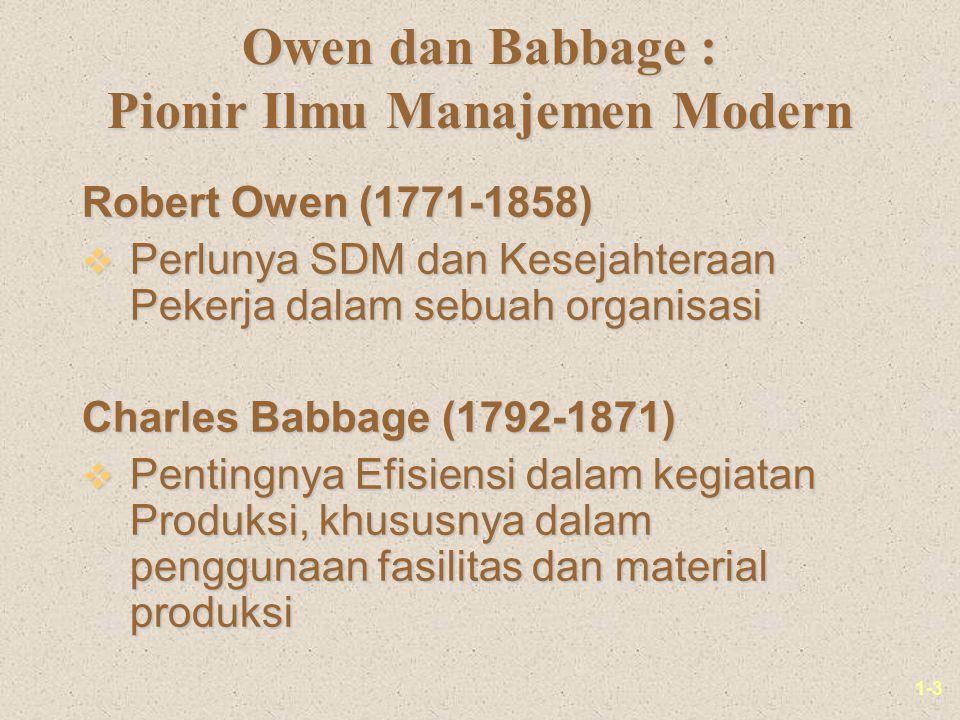 1-3 Owen dan Babbage : Pionir Ilmu Manajemen Modern Robert Owen (1771-1858) v Perlunya SDM dan Kesejahteraan Pekerja dalam sebuah organisasi Charles Babbage (1792-1871) v Pentingnya Efisiensi dalam kegiatan Produksi, khususnya dalam penggunaan fasilitas dan material produksi