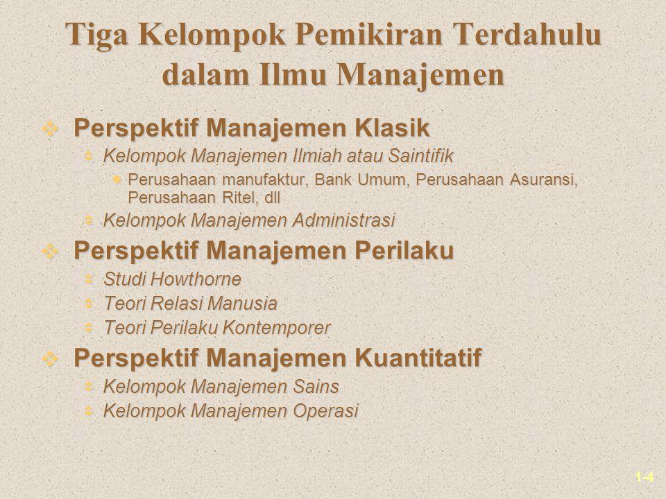 1-4 Tiga Kelompok Pemikiran Terdahulu dalam Ilmu Manajemen v Perspektif Manajemen Klasik  Kelompok Manajemen Ilmiah atau Saintifik  Perusahaan manufaktur, Bank Umum, Perusahaan Asuransi, Perusahaan Ritel, dll  Kelompok Manajemen Administrasi v Perspektif Manajemen Perilaku  Studi Howthorne  Teori Relasi Manusia  Teori Perilaku Kontemporer v Perspektif Manajemen Kuantitatif  Kelompok Manajemen Sains  Kelompok Manajemen Operasi