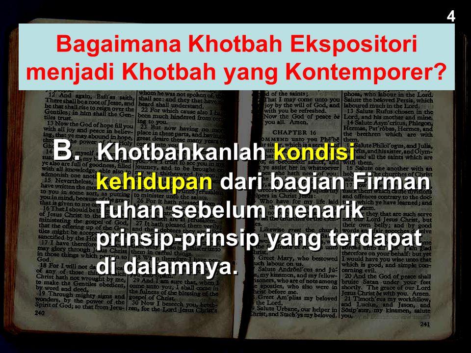 B. Khotbahkanlah kondisi kehidupan dari bagian Firman Tuhan sebelum menarik prinsip-prinsip yang terdapat di dalamnya. 4 Bagaimana Kotbah Ekspositori