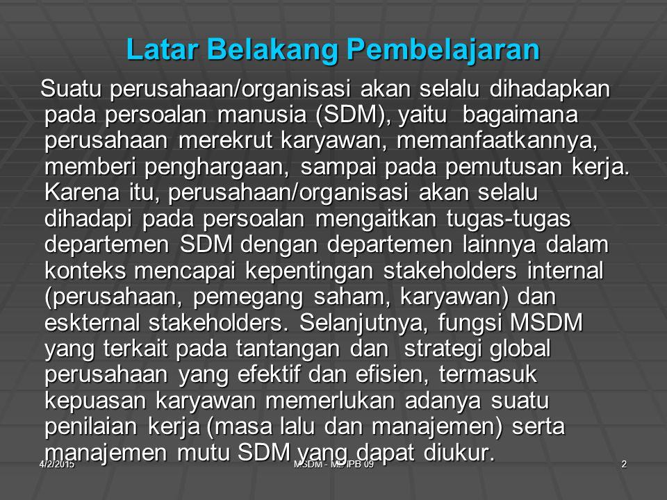 4/2/2015MSDM - MB IPB 092 Latar Belakang Pembelajaran Suatu perusahaan/organisasi akan selalu dihadapkan pada persoalan manusia (SDM), yaitu bagaimana perusahaan merekrut karyawan, memanfaatkannya, memberi penghargaan, sampai pada pemutusan kerja.