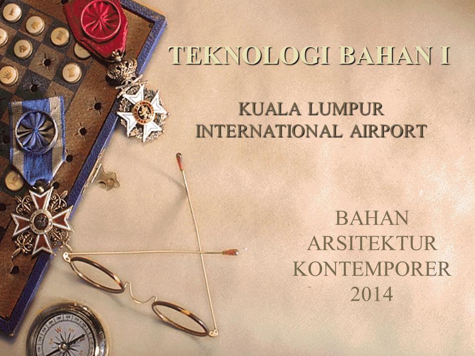 KUALA LUMPUR INTERNATIONAL AIRPORT TEKNOLOGI BAHAN I BAHAN ARSITEKTUR KONTEMPORER 2014