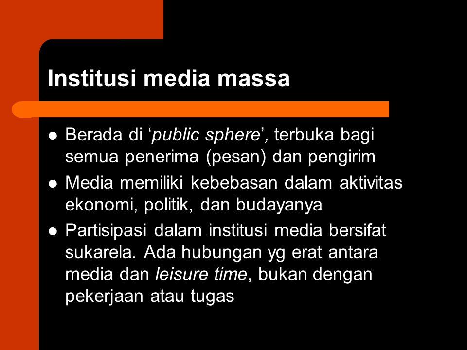 Institusi media massa Berada di 'public sphere', terbuka bagi semua penerima (pesan) dan pengirim Media memiliki kebebasan dalam aktivitas ekonomi, po