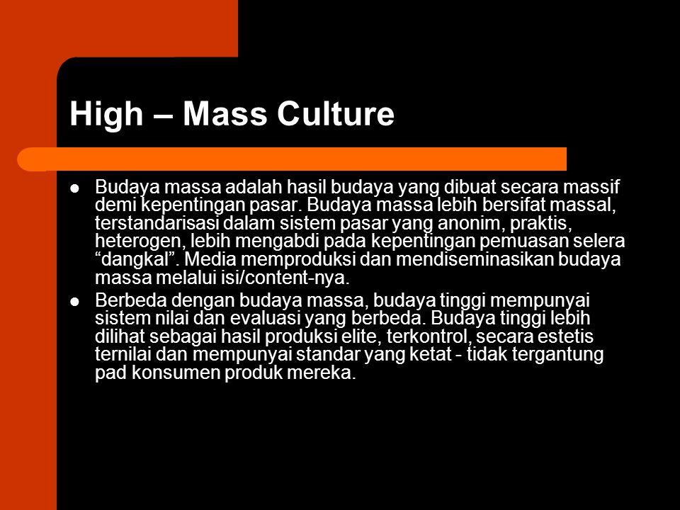 High – Mass Culture Budaya massa adalah hasil budaya yang dibuat secara massif demi kepentingan pasar. Budaya massa lebih bersifat massal, terstandari