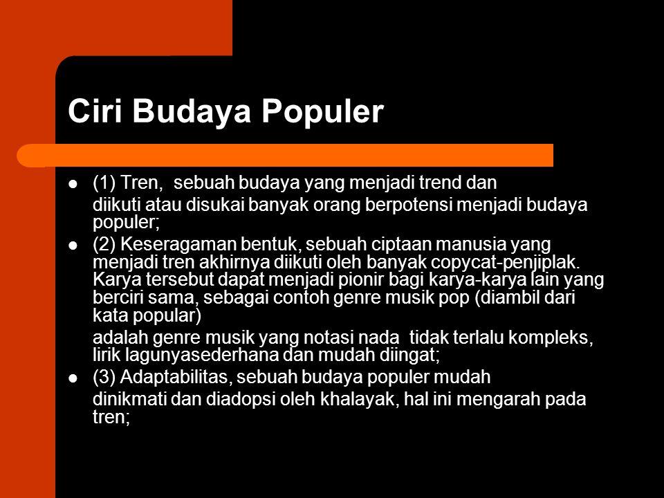 Ciri Budaya Populer (1) Tren, sebuah budaya yang menjadi trend dan diikuti atau disukai banyak orang berpotensi menjadi budaya populer; (2) Keseragama