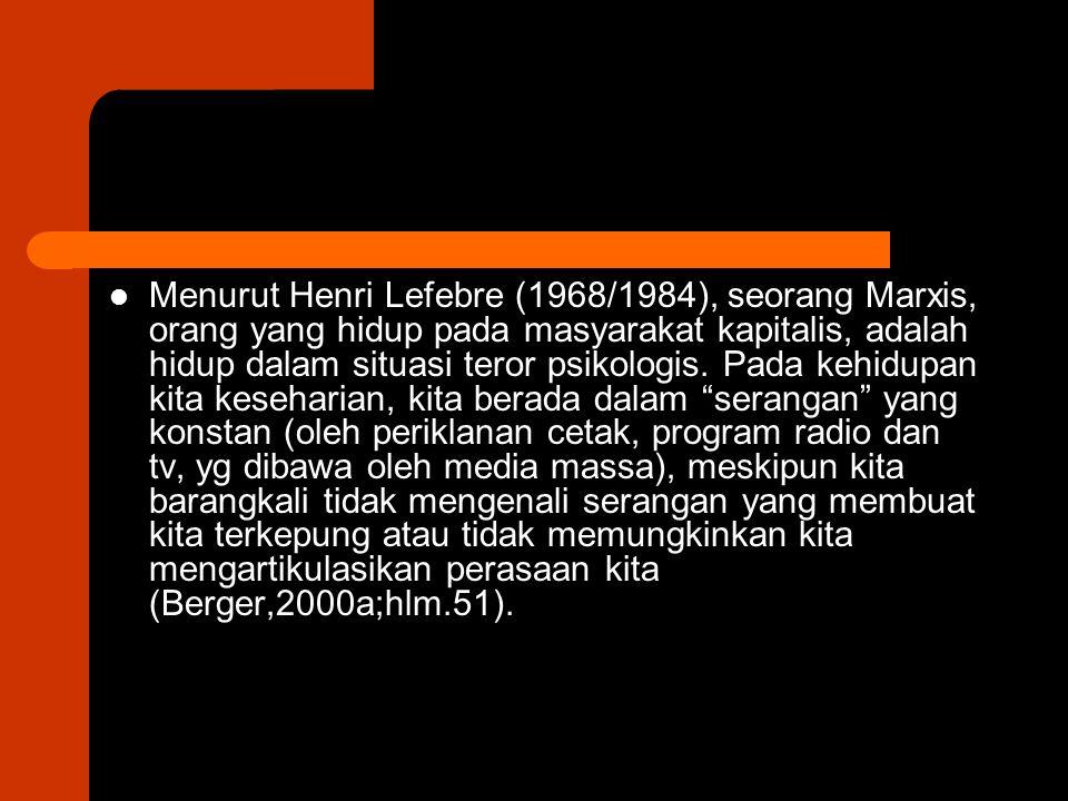 Menurut Henri Lefebre (1968/1984), seorang Marxis, orang yang hidup pada masyarakat kapitalis, adalah hidup dalam situasi teror psikologis. Pada kehid