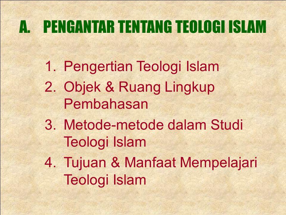 A.PENGANTAR TENTANG TEOLOGI ISLAM 1.Pengertian Teologi Islam 2.Objek & Ruang Lingkup Pembahasan 3.Metode-metode dalam Studi Teologi Islam 4.Tujuan & M