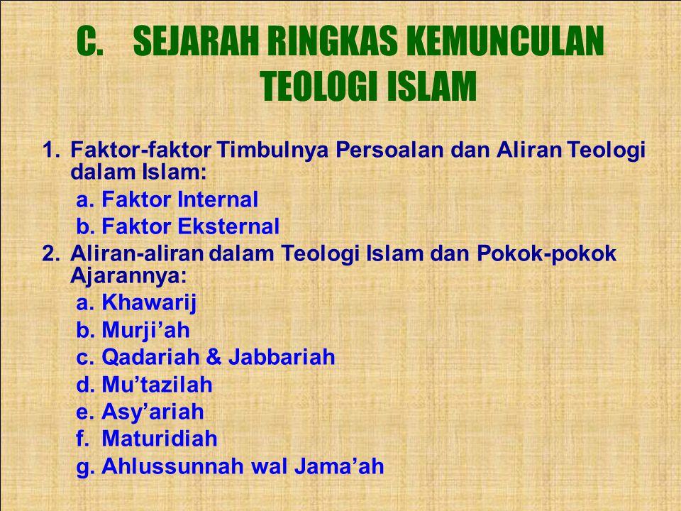 C.SEJARAH RINGKAS KEMUNCULAN TEOLOGI ISLAM 1.Faktor-faktor Timbulnya Persoalan dan Aliran Teologi dalam Islam: a.Faktor Internal b.Faktor Eksternal 2.Aliran-aliran dalam Teologi Islam dan Pokok-pokok Ajarannya: a.Khawarij b.Murji'ah c.Qadariah & Jabbariah d.Mu'tazilah e.Asy'ariah f.Maturidiah g.Ahlussunnah wal Jama'ah