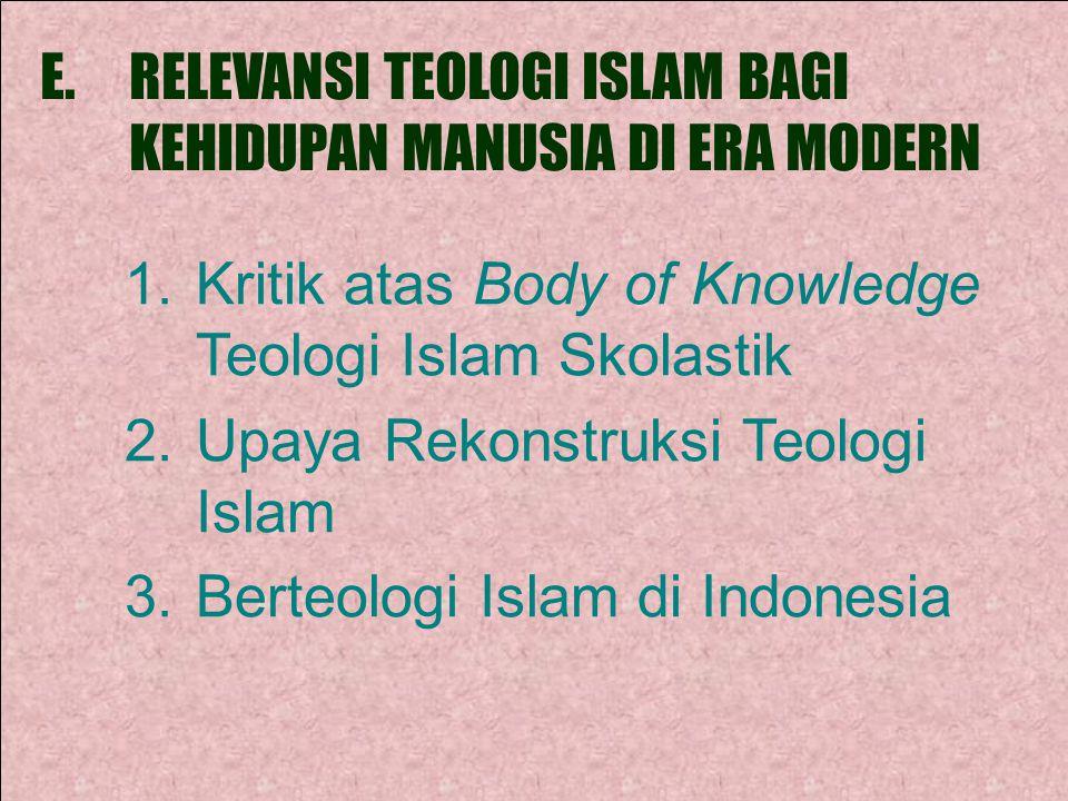 E.RELEVANSI TEOLOGI ISLAM BAGI KEHIDUPAN MANUSIA DI ERA MODERN 1.Kritik atas Body of Knowledge Teologi Islam Skolastik 2.Upaya Rekonstruksi Teologi Islam 3.Berteologi Islam di Indonesia