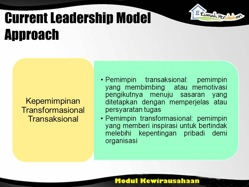 Current Leadership Model Approach Pemimpin transaksional: pemimpin yang membimbing atau memotivasi pengikutnya menuju sasaran yang ditetapkan dengan m