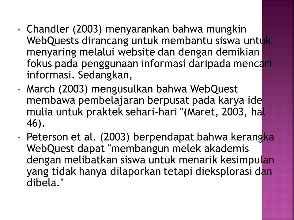 Chandler (2003) menyarankan bahwa mungkin WebQuests dirancang untuk membantu siswa untuk menyaring melalui website dan dengan demikian fokus pada penggunaan informasi daripada mencari informasi.