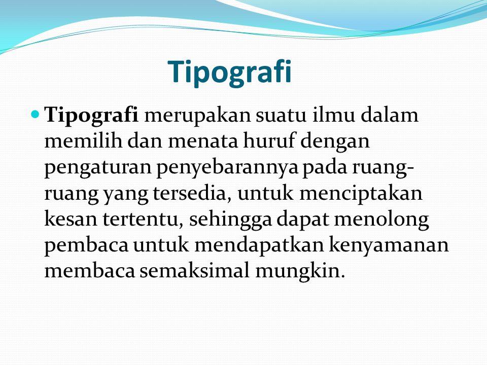 Tipografi Tipografi merupakan suatu ilmu dalam memilih dan menata huruf dengan pengaturan penyebarannya pada ruang- ruang yang tersedia, untuk menciptakan kesan tertentu, sehingga dapat menolong pembaca untuk mendapatkan kenyamanan membaca semaksimal mungkin.