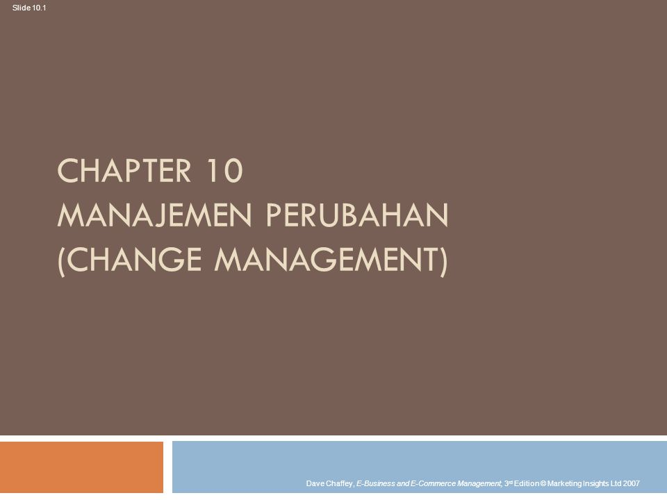 Slide 10.1 Dave Chaffey, E-Business and E-Commerce Management, 3 rd Edition © Marketing Insights Ltd 2007 CHAPTER 10 MANAJEMEN PERUBAHAN (CHANGE MANAGEMENT)