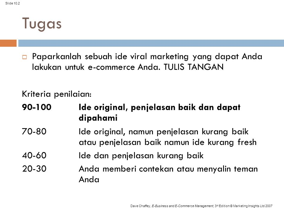 Slide 10.2 Dave Chaffey, E-Business and E-Commerce Management, 3 rd Edition © Marketing Insights Ltd 2007 Tugas  Paparkanlah sebuah ide viral marketing yang dapat Anda lakukan untuk e-commerce Anda.