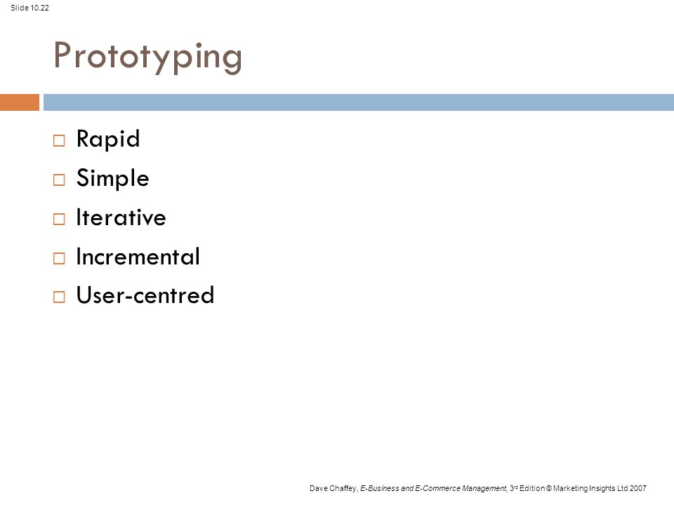 Slide 10.22 Dave Chaffey, E-Business and E-Commerce Management, 3 rd Edition © Marketing Insights Ltd 2007 Prototyping  Rapid  Simple  Iterative  Incremental  User-centred