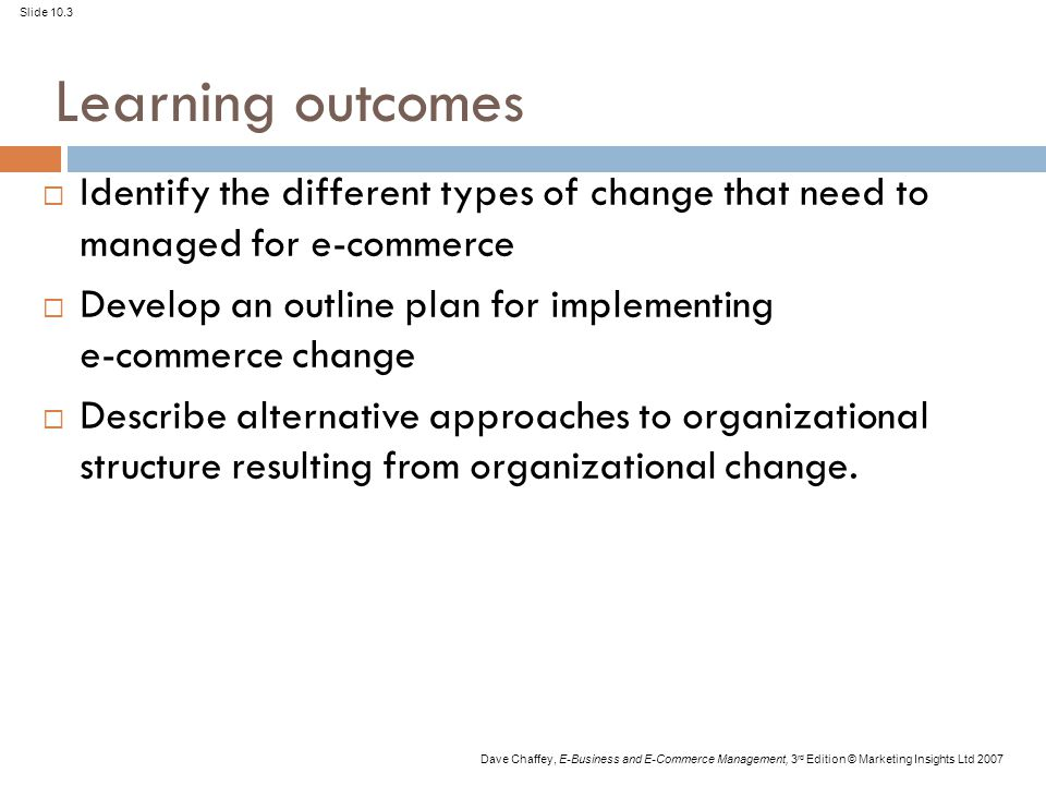 Slide 10.3 Dave Chaffey, E-Business and E-Commerce Management, 3 rd Edition © Marketing Insights Ltd 2007 Learning outcomes  Identify the different types of change that need to managed for e-commerce  Develop an outline plan for implementing e-commerce change  Describe alternative approaches to organizational structure resulting from organizational change.