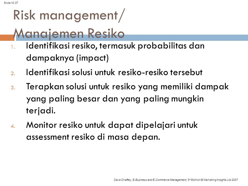 Slide 10.37 Dave Chaffey, E-Business and E-Commerce Management, 3 rd Edition © Marketing Insights Ltd 2007 Risk management/ Manajemen Resiko 1.
