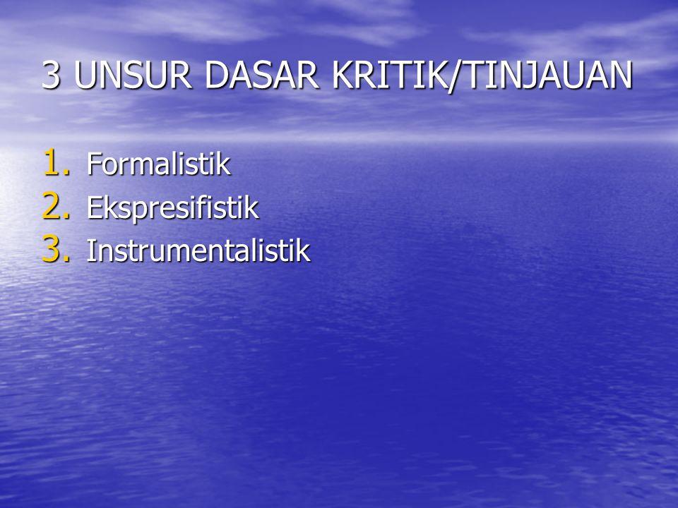 3 UNSUR DASAR KRITIK/TINJAUAN 1. Formalistik 2. Ekspresifistik 3. Instrumentalistik