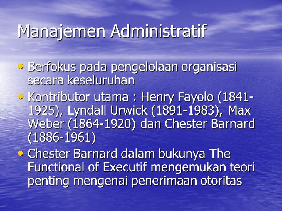 Manajemen Administratif Berfokus pada pengelolaan organisasi secara keseluruhan Berfokus pada pengelolaan organisasi secara keseluruhan Kontributor utama : Henry Fayolo (1841- 1925), Lyndall Urwick (1891-1983), Max Weber (1864-1920) dan Chester Barnard (1886-1961) Kontributor utama : Henry Fayolo (1841- 1925), Lyndall Urwick (1891-1983), Max Weber (1864-1920) dan Chester Barnard (1886-1961) Chester Barnard dalam bukunya The Functional of Executif mengemukan teori penting mengenai penerimaan otoritas Chester Barnard dalam bukunya The Functional of Executif mengemukan teori penting mengenai penerimaan otoritas