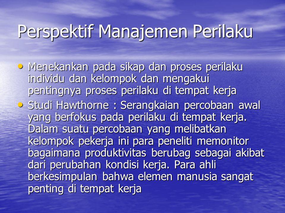 Perspektif Manajemen Perilaku Menekankan pada sikap dan proses perilaku individu dan kelompok dan mengakui pentingnya proses perilaku di tempat kerja