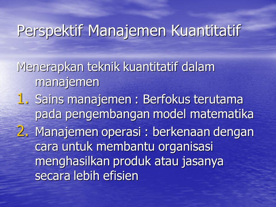 Perspektif Manajemen Kuantitatif Menerapkan teknik kuantitatif dalam manajemen 1. Sains manajemen : Berfokus terutama pada pengembangan model matemati