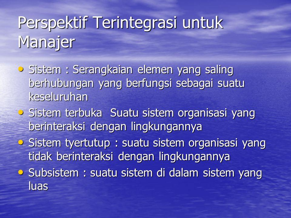 Perspektif Terintegrasi untuk Manajer Sistem : Serangkaian elemen yang saling berhubungan yang berfungsi sebagai suatu keseluruhan Sistem : Serangkaian elemen yang saling berhubungan yang berfungsi sebagai suatu keseluruhan Sistem terbuka Suatu sistem organisasi yang berinteraksi dengan lingkungannya Sistem terbuka Suatu sistem organisasi yang berinteraksi dengan lingkungannya Sistem tyertutup : suatu sistem organisasi yang tidak berinteraksi dengan lingkungannya Sistem tyertutup : suatu sistem organisasi yang tidak berinteraksi dengan lingkungannya Subsistem : suatu sistem di dalam sistem yang luas Subsistem : suatu sistem di dalam sistem yang luas