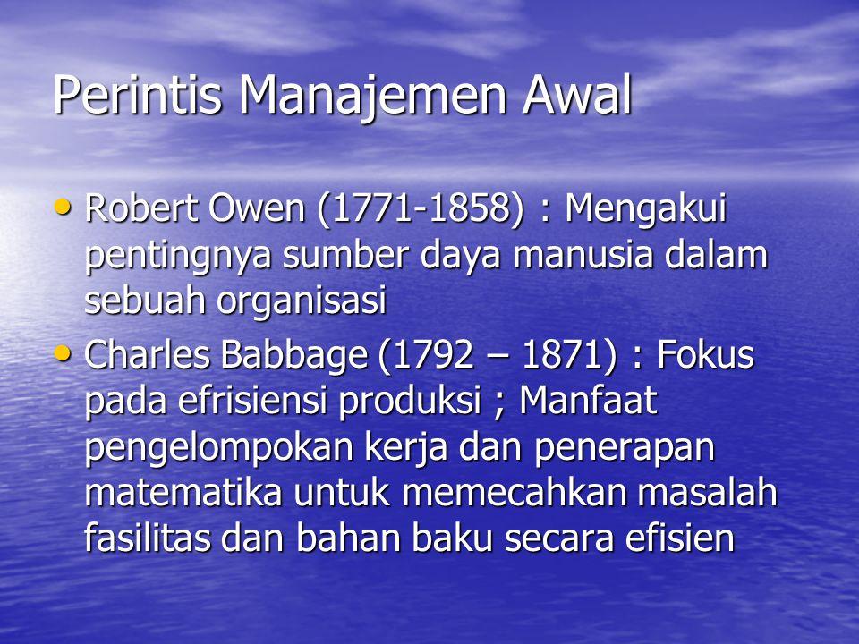 Perintis Manajemen Awal Robert Owen (1771-1858) : Mengakui pentingnya sumber daya manusia dalam sebuah organisasi Robert Owen (1771-1858) : Mengakui pentingnya sumber daya manusia dalam sebuah organisasi Charles Babbage (1792 – 1871) : Fokus pada efrisiensi produksi ; Manfaat pengelompokan kerja dan penerapan matematika untuk memecahkan masalah fasilitas dan bahan baku secara efisien Charles Babbage (1792 – 1871) : Fokus pada efrisiensi produksi ; Manfaat pengelompokan kerja dan penerapan matematika untuk memecahkan masalah fasilitas dan bahan baku secara efisien