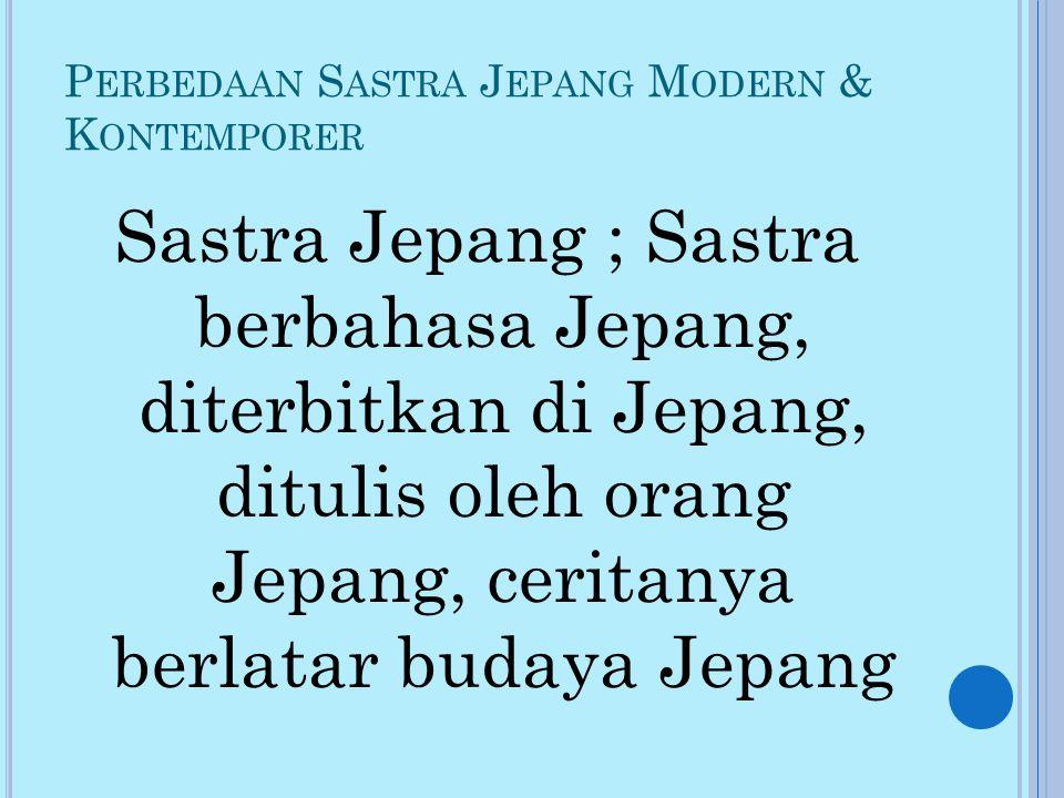 P ERBEDAAN S ASTRA J EPANG M ODERN & K ONTEMPORER Sastra Jepang ; Sastra berbahasa Jepang, diterbitkan di Jepang, ditulis oleh orang Jepang, ceritanya berlatar budaya Jepang