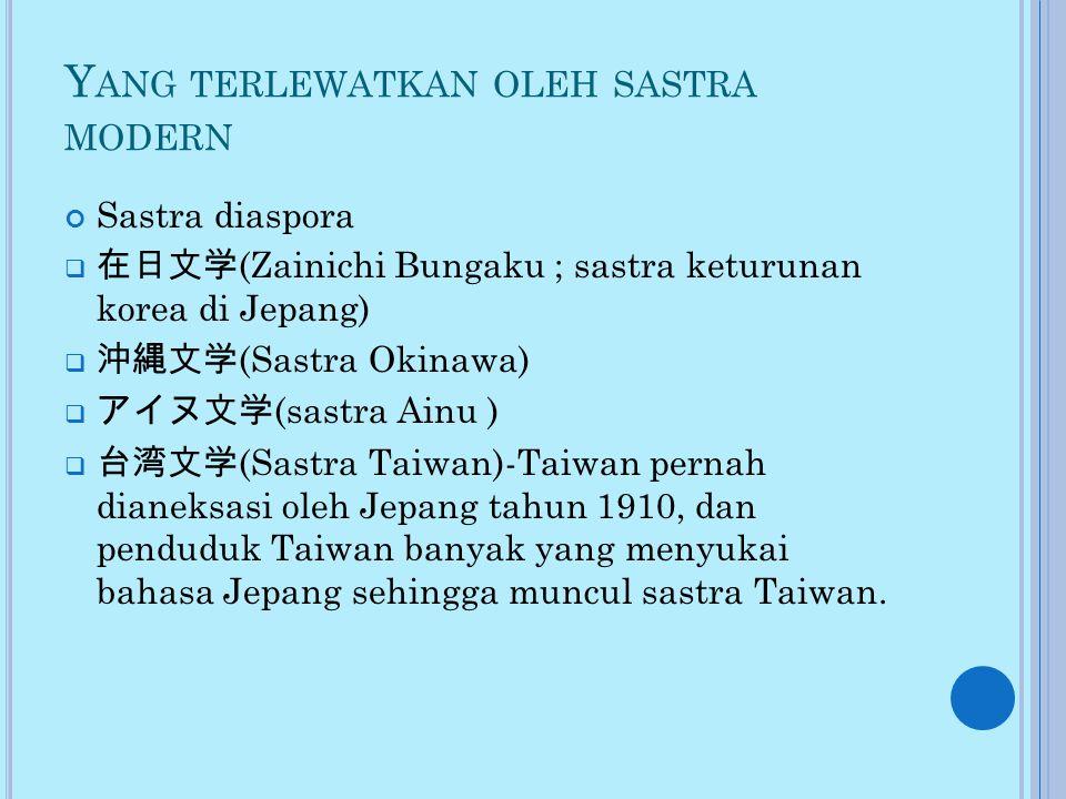 Y ANG TERLEWATKAN OLEH SASTRA MODERN Sastra diaspora  在日文学 (Zainichi Bungaku ; sastra keturunan korea di Jepang)  沖縄文学 (Sastra Okinawa)  アイヌ文学 (sastra Ainu )  台湾文学 (Sastra Taiwan)-Taiwan pernah dianeksasi oleh Jepang tahun 1910, dan penduduk Taiwan banyak yang menyukai bahasa Jepang sehingga muncul sastra Taiwan.