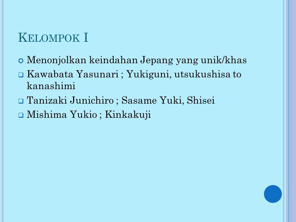 K ELOMPOK I Menonjolkan keindahan Jepang yang unik/khas  Kawabata Yasunari ; Yukiguni, utsukushisa to kanashimi  Tanizaki Junichiro ; Sasame Yuki, Shisei  Mishima Yukio ; Kinkakuji
