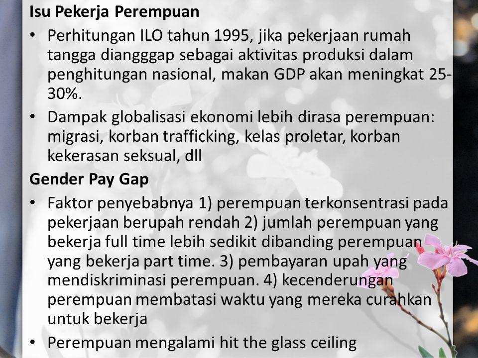 Isu Pekerja Perempuan Perhitungan ILO tahun 1995, jika pekerjaan rumah tangga diangggap sebagai aktivitas produksi dalam penghitungan nasional, makan GDP akan meningkat 25- 30%.