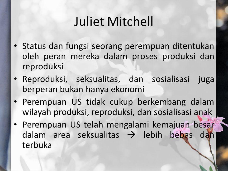 Juliet Mitchell Status dan fungsi seorang perempuan ditentukan oleh peran mereka dalam proses produksi dan reproduksi Reproduksi, seksualitas, dan sosialisasi juga berperan bukan hanya ekonomi Perempuan US tidak cukup berkembang dalam wilayah produksi, reproduksi, dan sosialisasi anak Perempuan US telah mengalami kemajuan besar dalam area seksualitas  lebih bebas dan terbuka