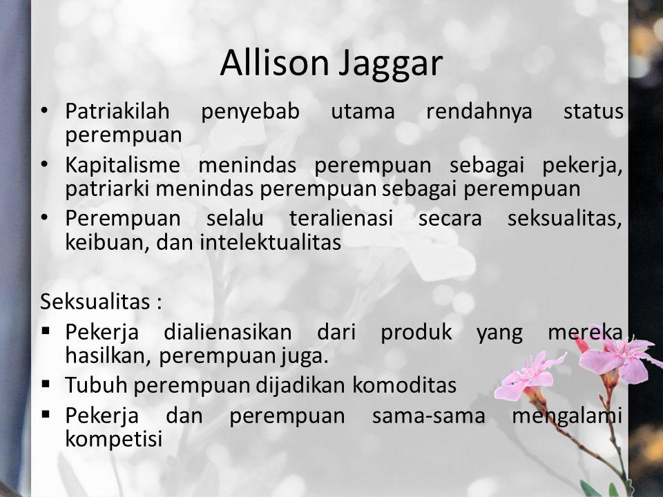 Allison Jaggar Patriakilah penyebab utama rendahnya status perempuan Kapitalisme menindas perempuan sebagai pekerja, patriarki menindas perempuan sebagai perempuan Perempuan selalu teralienasi secara seksualitas, keibuan, dan intelektualitas Seksualitas :  Pekerja dialienasikan dari produk yang mereka hasilkan, perempuan juga.