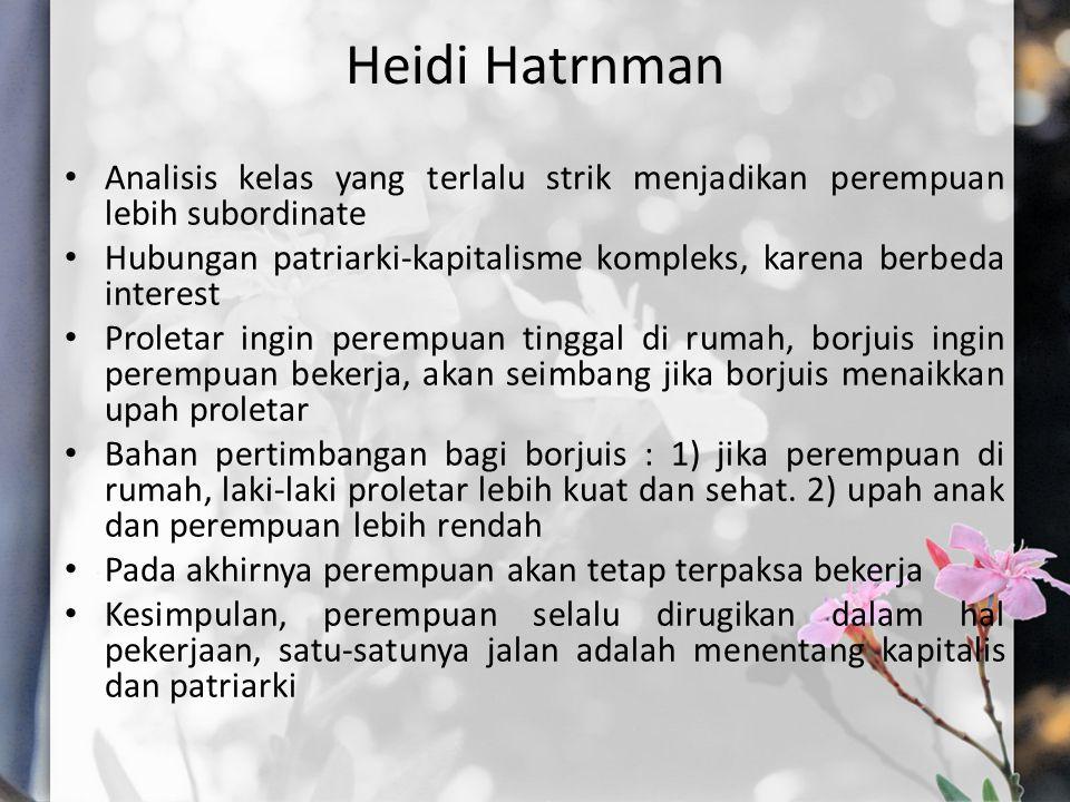 Heidi Hatrnman Analisis kelas yang terlalu strik menjadikan perempuan lebih subordinate Hubungan patriarki-kapitalisme kompleks, karena berbeda interest Proletar ingin perempuan tinggal di rumah, borjuis ingin perempuan bekerja, akan seimbang jika borjuis menaikkan upah proletar Bahan pertimbangan bagi borjuis : 1) jika perempuan di rumah, laki-laki proletar lebih kuat dan sehat.